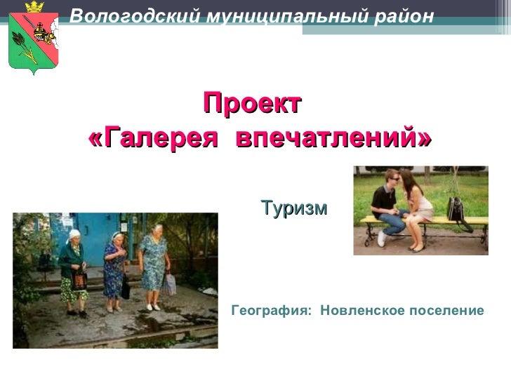 Проект  «Галерея  впечатлений» Туризм  География:  Новленское поселение   Вологодский муниципальный район