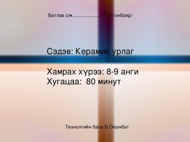 Батлав с/м....................../Т.Отгонбаяр/ Сэдэв: Керамик урлаг Хамрах хүрээ: 8-9 анги Хугацаа:  80 минут Технолгийн ба...