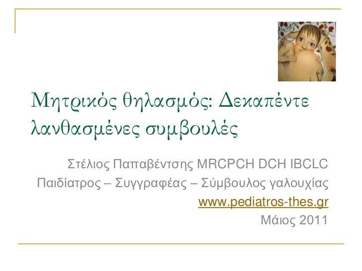 Μητρικός θηλασμός: Δεκαπέντε λανθασμένες συμβουλές<br />Στέλιος Παπαβέντσης ΜRCPCH DCH IBCLC<br />Παιδίατρος – Συγγραφέας ...