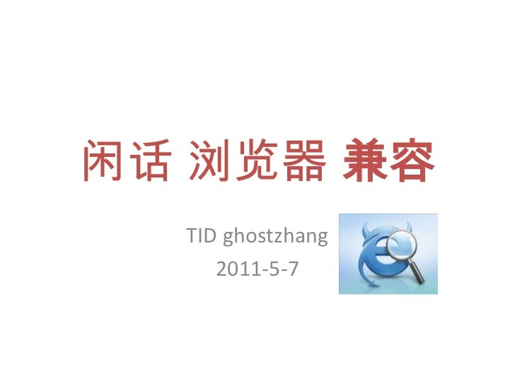 闲话 浏览器 兼容<br />TID ghostzhang<br />2011-5-7<br />