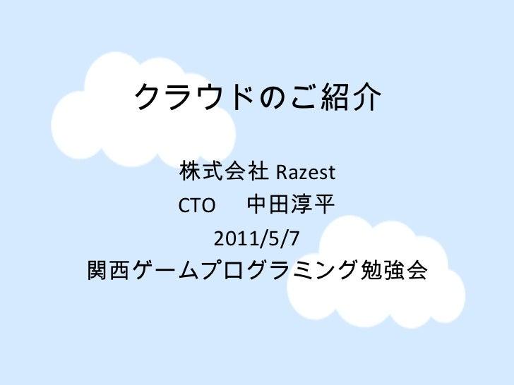 クラウドのご紹介 株式会社 Razest CTO  中田淳平 2011/5/7 関西ゲームプログラミング勉強会