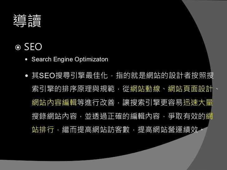 導讀   SEO     Search Engine Optimizaton     其SEO搜尋引擎最佳化,指的就是網站的設計者按照搜      索引擎的排序原理與規範,從網站動線、網站頁面設計、      網站內容編輯等進行改善,讓搜...