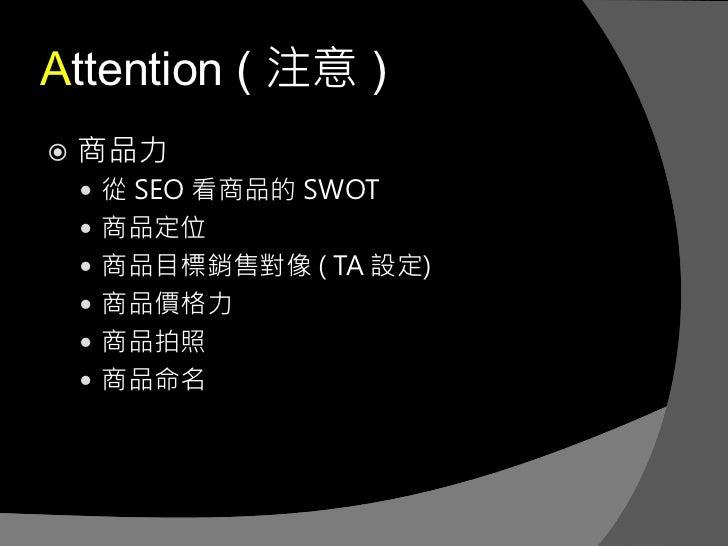 Attention ( 注意 )   商品力     從 SEO 看商品的 SWOT     商品定位     商品目標銷售對像 ( TA 設定)     商品價格力     商品拍照     商品命名