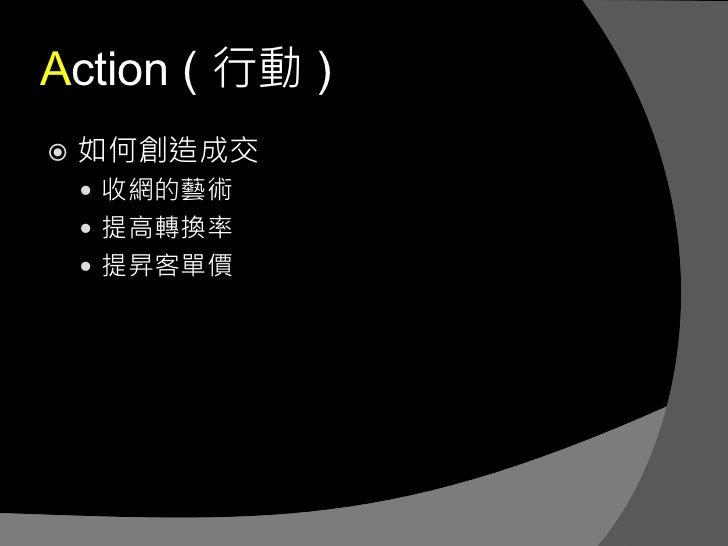 Action ( 行動 )   如何創造成交     收網的藝術     提高轉換率     提昇客單價