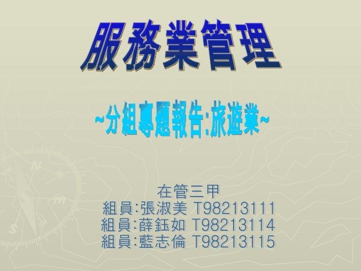 服務業管理 ~分組專題報告:旅遊業~ 在管三甲 組員:張淑美 T98213111 組員:薛鈺如 T98213114 組員:藍志倫 T98213115