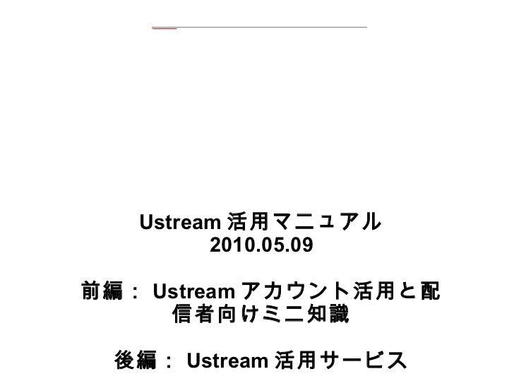 Ustream 活用マニュアル 2010.05.09 前編: Ustream アカウント活用と配信者向けミニ知識 後編: Ustream 活用サービス