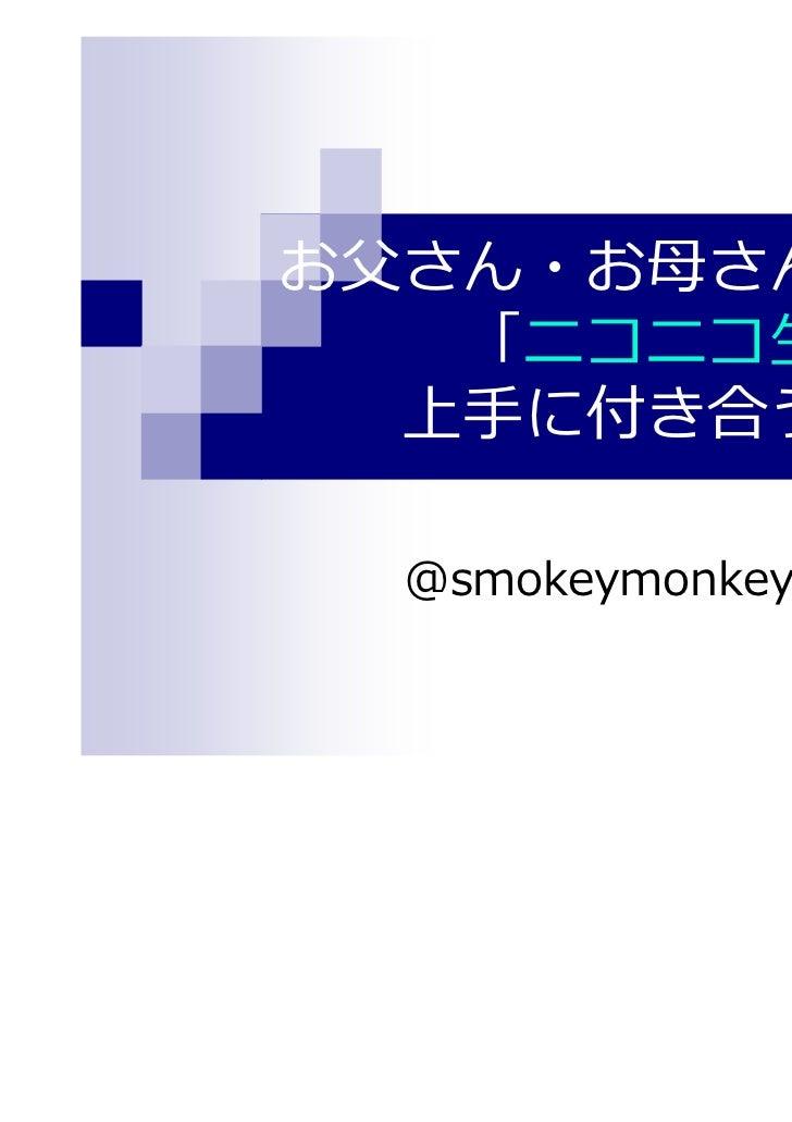お⽗さん・お⺟さんの為の   「ニコニコ生放送と  上手に付き合う方法」  @smokeymonkey