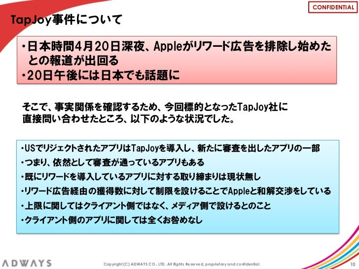 CONFIDENTIALTapJoy事件について ・日本時間4月20日深夜、Appleがリワード広告を排除し始めた  との報道が出回る ・20日午後には日本でも話題に そこで、事実関係を確認するため、今回標的となったTapJoy社に 直接問い合...