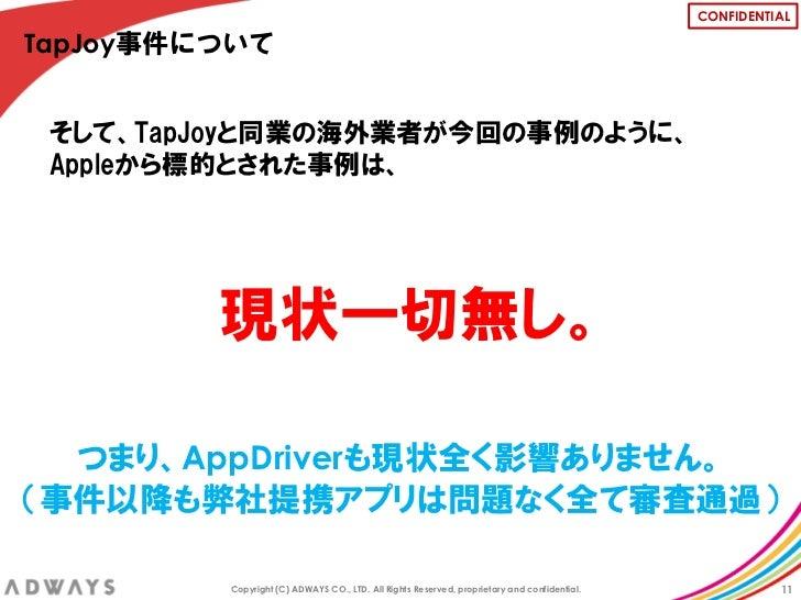 CONFIDENTIALTapJoy事件について そして、TapJoyと同業の海外業者が今回の事例のように、 Appleから標的とされた事例は、         現状一切無し。  つまり、AppDriverも現状全く影響ありません。(事件以降も...