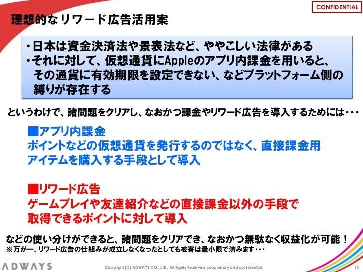 CONFIDENTIAL理想的なリワード広告活用案   ・日本は資金決済法や景表法など、ややこしい法律がある   ・それに対して、仮想通貨にAppleのアプリ内課金を用いると、    その通貨に有効期限を設定できない、などプラットフォーム側の ...