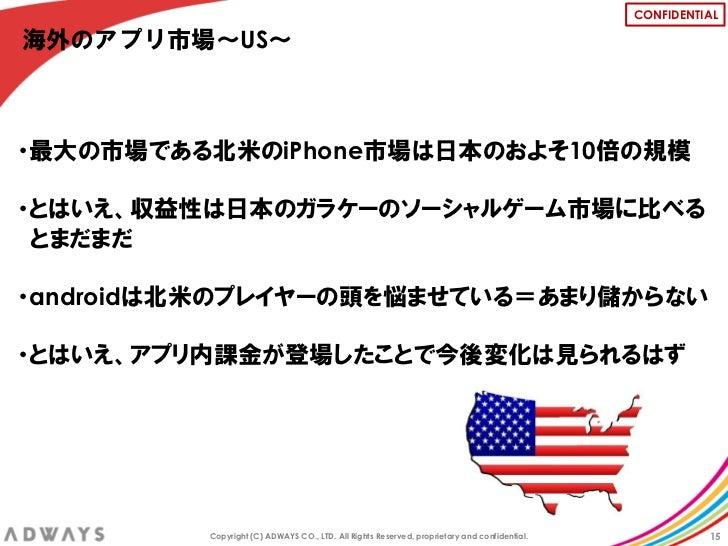 CONFIDENTIAL海外のアプリ市場~US~・最大の市場である北米のiPhone市場は日本のおよそ10倍の規模・とはいえ、収益性は日本のガラケーのソーシャルゲーム市場に比べる とまだまだ・androidは北米のプレイヤーの頭を悩ませている=...
