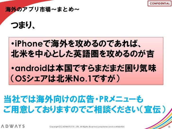 CONFIDENTIAL海外のアプリ市場~まとめ~つまり、・iPhoneで海外を攻めるのであれば、北米を中心とした英語圏を攻めるのが吉・androidは本国ですらまだまだ困り気味(OSシェアは北米No.1ですが)当社では海外向けの広告・PRメニ...
