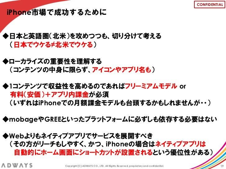 CONFIDENTIALiPhone市場で成功するために◆日本と英語圏(北米)を攻めつつも、切り分けて考える (日本でウケる≠北米でウケる)◆ローカライズの重要性を理解する (コンテンツの中身に限らず、アイコンやアプリ名も)◆1コンテンツで収益...