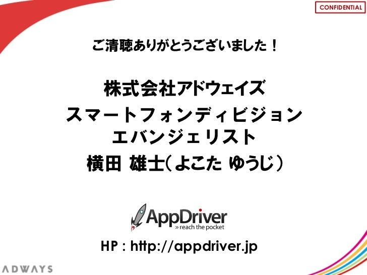 CONFIDENTIAL ご清聴ありがとうございました!  株式会社アドウェイズスマートフォンディビジョン  エバンジェリスト 横田 雄士(よこた ゆうじ)  HP : http://appdriver.jp