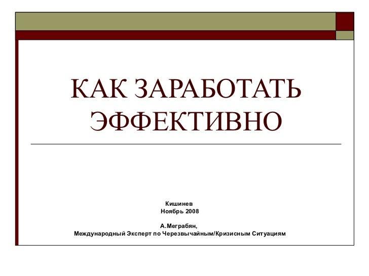 КАК ЗАРАБОТАТЬ ЭФФЕКТИВНО Кишинев  Ноябрь 2008 А.Меграбян,  Международный Эксперт по Черезвычайным/Кризисным Ситуациям