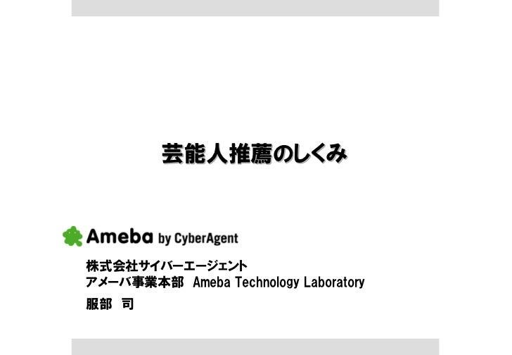 芸能人推薦のしくみ株式会社サイバーエージェントアメーバ事業本部 Ameba Technology Laboratory服部 司