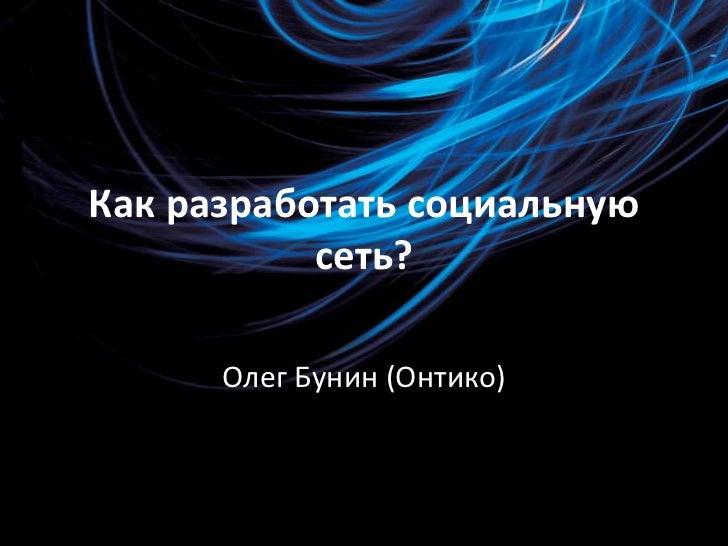 Как разработать социальную сеть?<br />Олег Бунин (Онтико)<br />