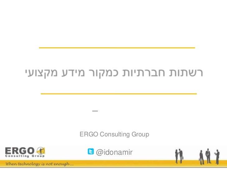 רשתות חברתיות כמקור מידע מקצועי<br />עידו נמיר – <br />ראש תחום ניהול ידע/שותף<br />ERGO Consulting Group<br />@idonamir<b...