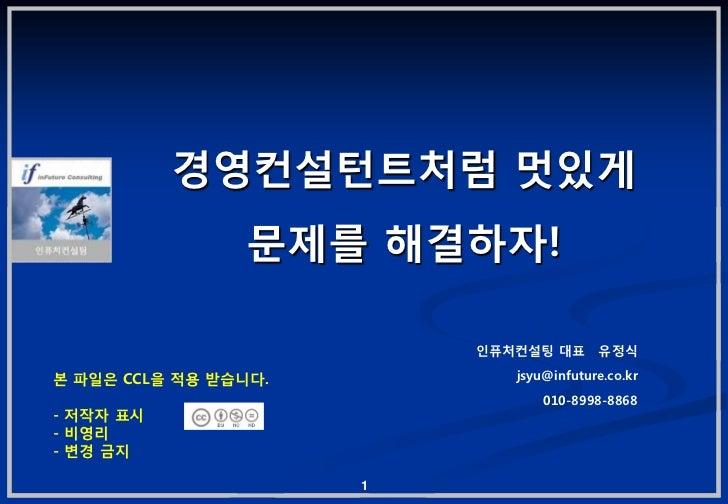 경영컨설턴트처럼 멋있게                 문제를 해결하자!                          인퓨처컨설팅 대표      유정식본 파일은 CCL을 적용 받습니다.          jsyu@infutu...