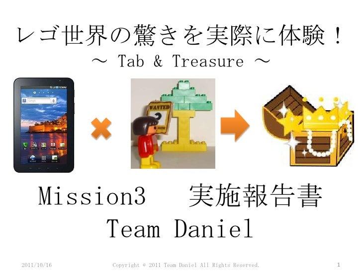 レゴ世界の驚きを実際に体験! <br />~ Tab & Treasure ~<br />Mission3  実施報告書Team Daniel<br />2011/4/24<br />1<br />Copyright © 2011 Team D...