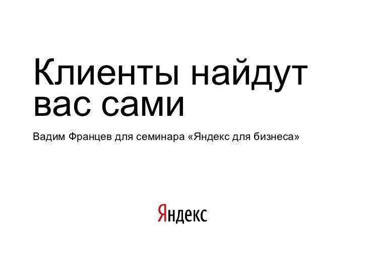 Клиенты найдутвас самиВадим Францев для семинара «Яндекс для бизнеса»