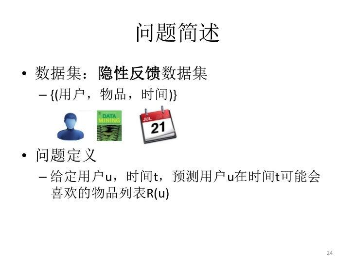 问题简述• 数据集:隐性反馈数据集 – {(用户,物品,时间)}• 问题定义 – 给定用户u,时间t,预测用户u在时间t可能会   喜欢的物品列表R(u)                            24