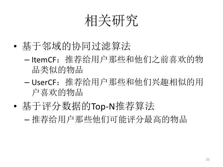 相关研究• 基于邻域的协同过滤算法 – ItemCF:推荐给用户那些和他们之前喜欢的物   品类似的物品 – UserCF:推荐给用户那些和他们兴趣相似的用   户喜欢的物品• 基于评分数据的Top-N推荐算法 – 推荐给用户那些他们可能评分最...