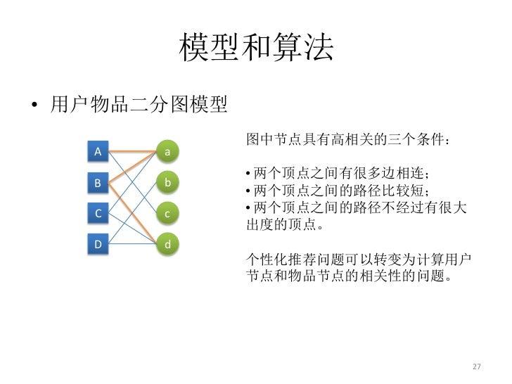 模型和算法• 用户物品二分图模型              图中节点具有高相关的三个条件:   A   a              • 两个顶点之间有很多边相连;   B   b              • 两个顶点之间的路径比较短;   ...