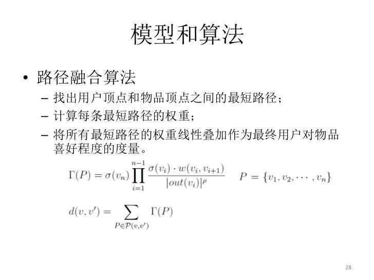 模型和算法• 路径融合算法 – 找出用户顶点和物品顶点之间的最短路径; – 计算每条最短路径的权重; – 将所有最短路径的权重线性叠加作为最终用户对物品   喜好程度的度量。                             28