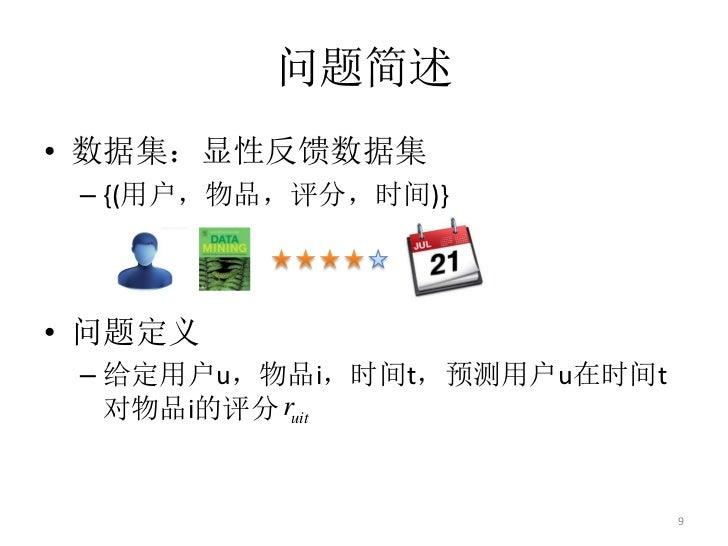 问题简述• 数据集:显性反馈数据集 – {(用户,物品,评分,时间)}• 问题定义 – 给定用户u,物品i,时间t,预测用户u在时间t   对物品i的评分 ruit                             9
