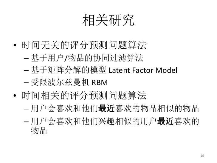 相关研究• 时间无关的评分预测问题算法 – 基于用户/物品的协同过滤算法 – 基于矩阵分解的模型 Latent Factor Model – 受限波尔兹曼机 RBM• 时间相关的评分预测问题算法 – 用户会喜欢和他们最近喜欢的物品相似的物品 –...