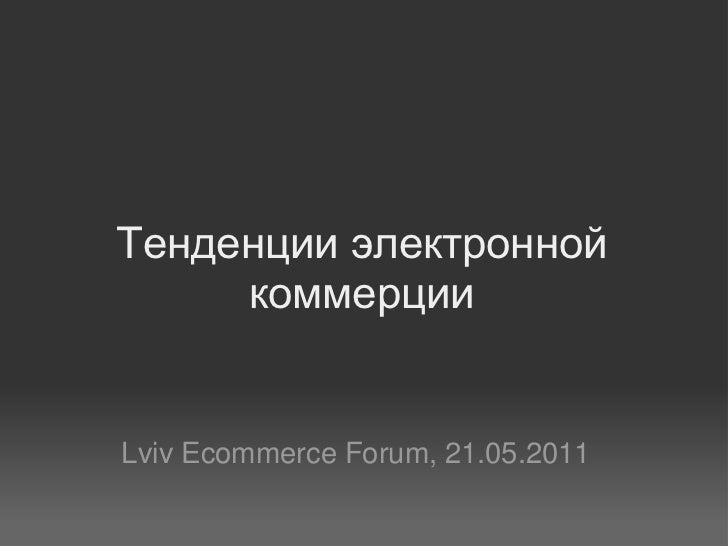 Тенденции электронной     коммерцииLviv Ecommerce Forum, 21.05.2011