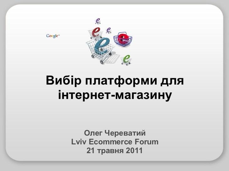 Олег Череватий Lviv Ecommerce Forum 21 травня 2011 Вибір платформи для інтернет-магазину