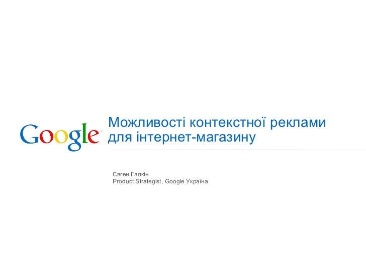 Можливості контекстної реклами  для інтернет-магазину Євген Галкін Product Strategist, Google  Укра їна