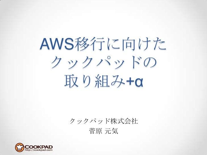 AWS移行に向けたクックパッドの取り組み+α<br />クックパッド株式会社<br />菅原元気<br />