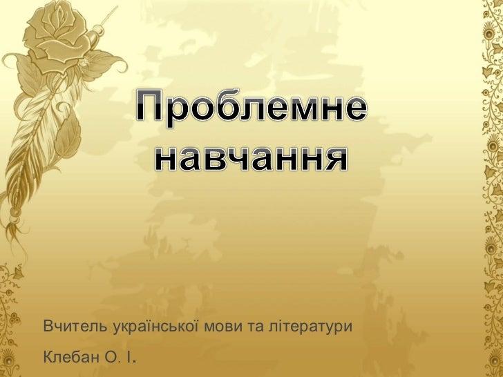 Вчитель української мови та літератури Клебан О. І .