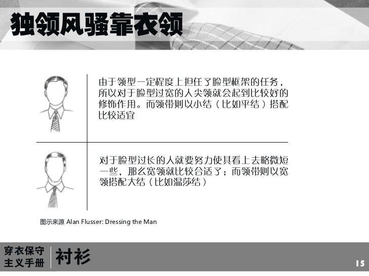 独领风骚靠衣领<br />由于领型一定程度上担任了脸型框架的任务,所以对于脸型过宽的人尖领就会起到比较好的修饰作用。而领带则以小结(比如平结)搭配比较适宜<br />对于脸型过长的人就要努力使其看上去略微短一些,那么宽领就比较合适了;而领带则...