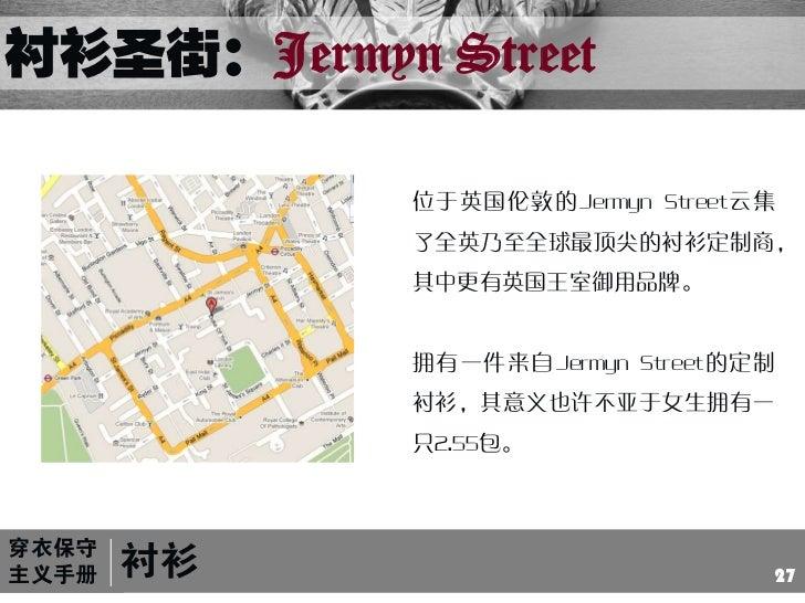 衬衫圣街:Jermyn Street<br />位于英国伦敦的Jermyn Street云集了全英乃至全球最顶尖的衬衫定制商,其中更有英国王室御用品牌。<br />拥有一件来自Jermyn Street的定制衬衫,其意义也许不亚于女生拥有一只2...