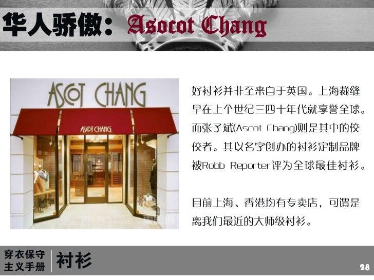 华人骄傲:Asocot Chang<br />好衬衫并非至来自于英国。上海裁缝早在上个世纪三四十年代就享誉全球。而张子斌(Ascot Chang)则是其中的佼佼者。其以名字创办的衬衫定制品牌被Robb Reporter评为全球最佳衬衫。<br ...