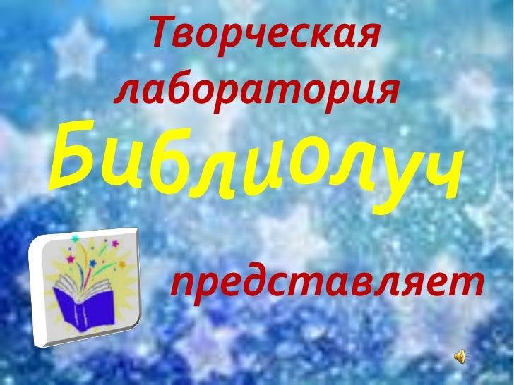 Творческая<br />лаборатория<br />Библиолуч<br />представляет<br />