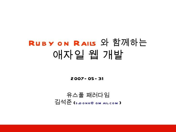Ruby on Rails 와 함께하는 애자일 웹 개발 2007-05-31 유스풀 패러다임 김석준 ( [email_address] )