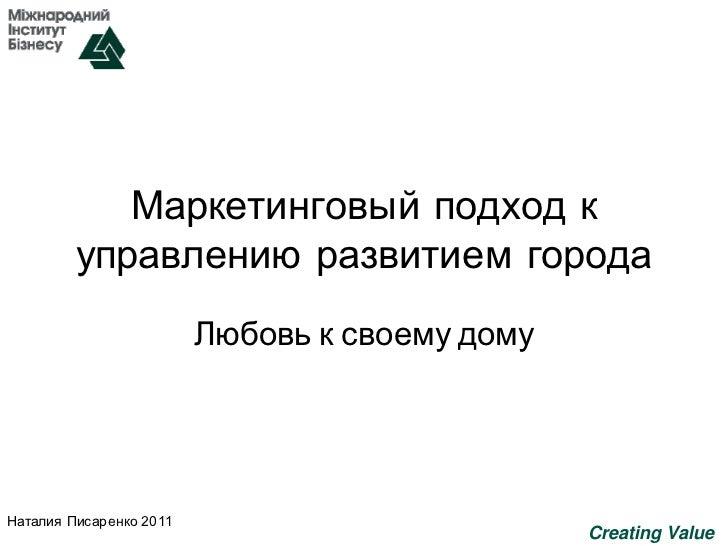 Маркетинговый подход к         управлению развитием города                         Любовь к своему домуНаталия Писаренко 2...