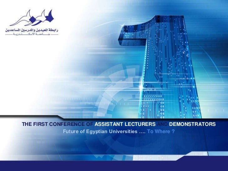 THE FIRST CONFERENCE OF ASSISTANT LECTURERS AND DEMONSTRATORS<br />Future of Egyptian Universities …. To Where ?<br />محور...