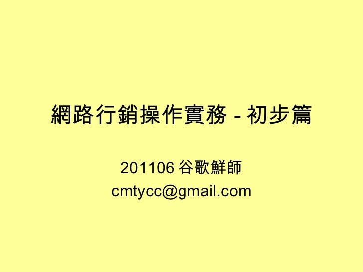 網路行銷操作實務 - 初步篇 201106 谷歌鮮師 [email_address]