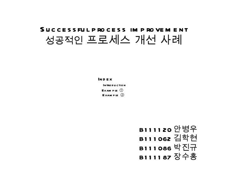 Successful process improvement 성공적인   프로세스 개선 사례 B111120 안병우 B111062 김학현 B111086 박진규 B111187 장수홍 Index  Introduction Examp...