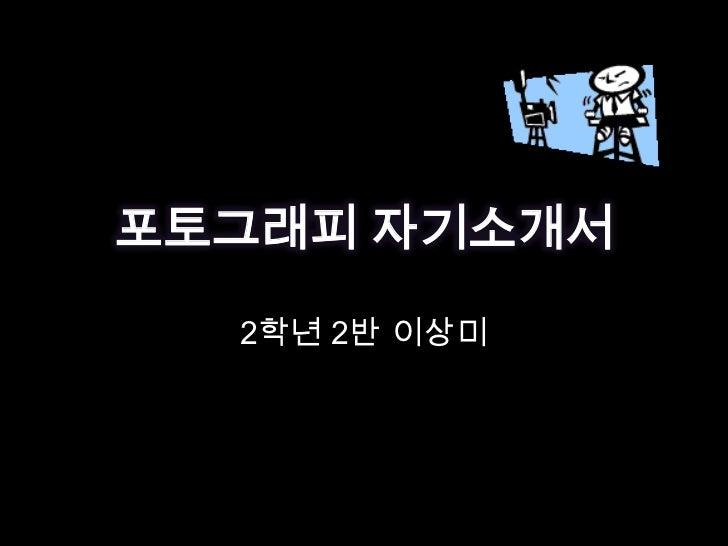 포토그래피 자기소개서<br />2학년 2반 이상미<br />