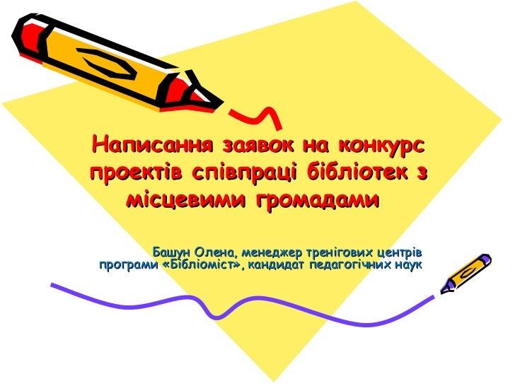Написання заявок на конкурс проектів співпраці бібліотек з місцевими громадами  Башун Олена, менеджер тренігових центрів п...