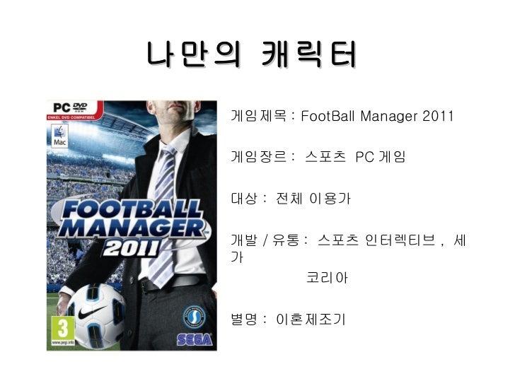 나만의 캐릭터 게임제목 : FootBall Manager 2011 게임장르 :  스포츠  PC 게임 대상 :  전체 이용가 개발 / 유통 :  스포츠 인터렉티브 ,  세가 코리아 별명 :  이혼제조기