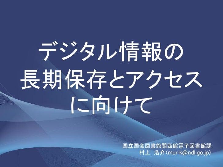 デジタル情報の長期保存とアクセス   に向けて     国立国会図書館関西館電子図書館課        村上 浩介(mur-k@ndl.go.jp)