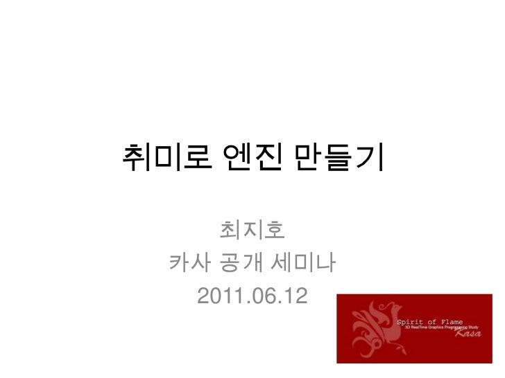 취미로 엔진 만들기<br />최지호<br />카사공개 세미나<br />2011.06.12<br />